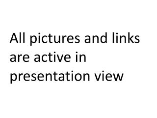 All pictures and links are active in presentation view