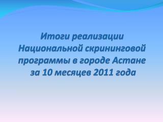 Итоги реализации  Национальной  скрининговой  программы в городе Астане  за  10  месяцев 2011 года