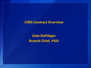 CIMS Contract Overview    Dale DeFilipps Branch Chief,  PGO