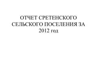 ОТЧЕТ СРЕТЕНСКОГО СЕЛЬСКОГО ПОСЕЛЕНИЯ ЗА  2012 год
