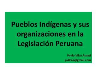 Pueblos Indígenas y sus organizaciones en la Legislación Peruana Paulo Vilca Arpasi