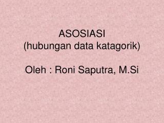 ASOSIASI ( hubungan  data  katagorik ) Oleh : Roni Saputra, M.Si