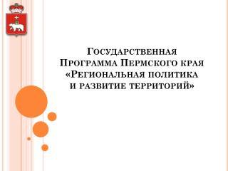 Государственная  Программа  Пермского края  «Региональная  политика  и  развитие  территорий»