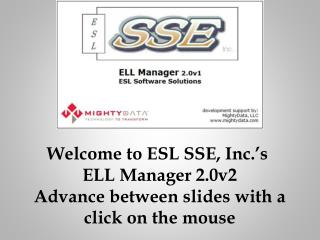 Welcome to ESL SSE, Inc.'s  ELL Manager 2.0v2 Advance between slides with a c lick on the mouse