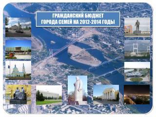 ГРАЖДАНСКИЙ БЮДЖЕТ ГОРОДА  СЕМЕЙ  НА 2012-2014 ГОДЫ