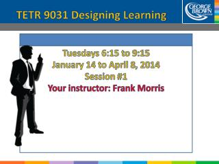 Tuesdays 6:15 to 9:15 January 14 to April  8 , 2014 Session  #1 Your instructor: Frank Morris