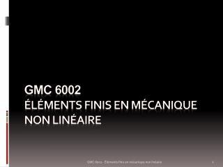 Gmc  6002 ÉLÉMENTS FINIS EN MÉCANIQUE NON LINÉAIRE