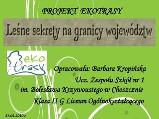 PROJEKT   EKOTRASY                      Opracowała: Barbara  K ropińska