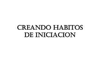 CREANDO HABITOS DE INICIACION