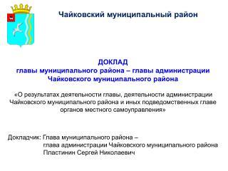 ДОКЛАД главы муниципального района – главы администрации Чайковского муниципального района