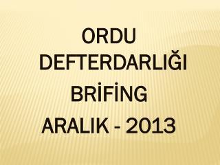 ORDU DEFTERDARLIĞI BRİFİNG ARALIK  - 2013