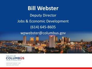 Bill Webster Deputy  Director Jobs & Economic Development (614) 645-8605 wpwebster@columbus