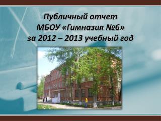 Публичный отчет  МБОУ «Гимназия №6» за 2012 – 2013 учебный год