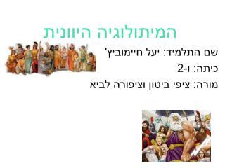 המיתולוגיה היוונית שם התלמיד: יעל חיימוביץ' כיתה: ו-2 מורה: ציפי ביטון וציפורה לביא