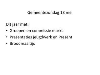 Gemeentezondag 18 mei  Dit jaar met: Groepen en commissie markt Presentaties jeugdwerk en Present