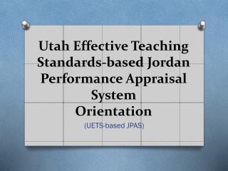 Utah Effective Teaching Standards-based Jordan Performance Appraisal System   Orientation