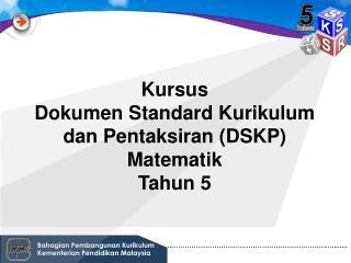 Kursus Dokumen  Standard  Kurikulum dan Pentaksiran  ( DSKP )  Matematik Tahun  5