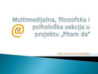 """Multimedijalna, f ilozofsk a  i psihološka sekcija u projektu """"Pitam da"""""""