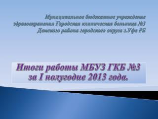 Итоги работы МБУЗ ГКБ №3 за  I  полугодие 2013 года.