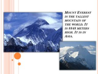 Mount Everest is the tallest  mountain  of  the world. It is 8848 meters high.  It  is in Asia.