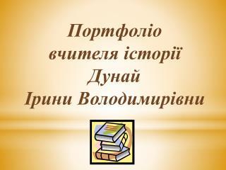 Портфоліо  вчителя історії  Дунай  Ірини Володимирівни