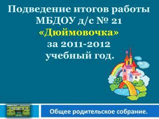 Подведение итогов работы  МБДОУ  д /с № 21  « Дюймовочка » за 2011-2012  учебный год.