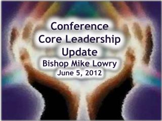 Conference Core Leadership Update Bishop Mike Lowry June 5, 2012