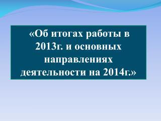 «Об итогах работы в 2013г. и основных направлениях деятельности на 2014г.»