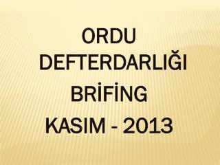 ORDU DEFTERDARLIĞI BRİFİNG KASIM - 2013