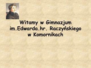 Witamy w Gimnazjum  im.Edwarda.hr . Raczyńskiego  w Komornikach