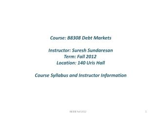 Course: B8308  Debt  Markets Instructor: Suresh Sundaresan Term: Fall  2012
