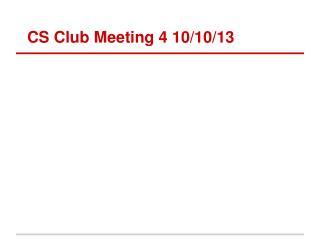 CS Club Meeting 4 10/10/13