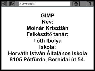 GIMP Név: Molnár Krisztián Felkészítő tanár: Tóth Ibolya Iskola: Horváth István Általános Iskola