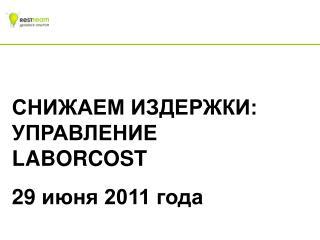 СНИЖАЕМ ИЗДЕРЖКИ: УПРАВЛЕНИЕ   LABORCOST 29  июня 2011 года