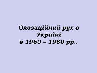 Опозиційний рух в Україні  в  1960 – 1980  рр ..