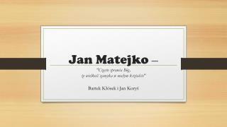 """Jan  M atejko  – """"Często sprawia Bóg,  że  wielkość zamyka w małym kształcie"""""""