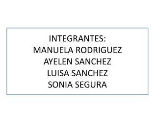 INTEGRANTES: MANUELA RODRIGUEZ AYELEN SANCHEZ LUISA SANCHEZ SONIA SEGURA