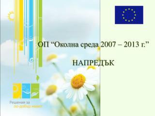 """ОП """"Околна среда  2007 – 2013  г .""""  НАПРЕДЪК"""