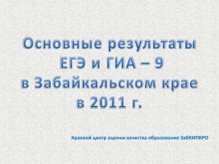 Основные результаты  ЕГЭ и ГИА – 9 в Забайкальском крае в 2011 г.