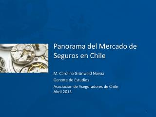 Panorama del Mercado de  Seguros en Chile M. Carolina Grünwald Novoa Gerente de Estudios