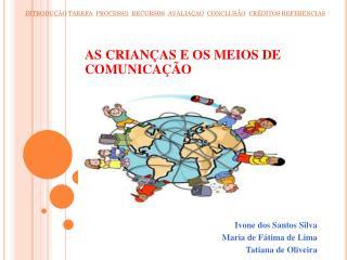 AS CRIANÇAS E OS MEIOS DE COMUNICAÇÃO Ivone dos Santos Silva Maria de Fátima de Lima