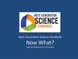 Next Generation Science Standards Now What? Arkansas Department of Education