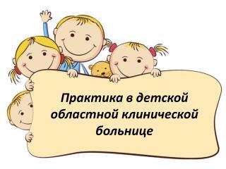 Практика в  детской областной клинической  больнице
