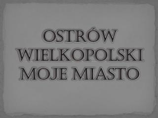 Ostrów Wielkopolski moje miasto