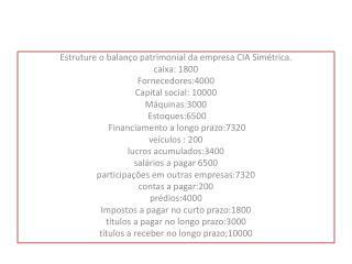 Estruture o balanço patrimonial da empresa CIA Simétrica. caixa: 1800 Fornecedores:4000