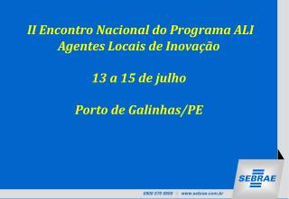 II Encontro Nacional do Programa ALI  Agentes Locais de Inovação 13 a 15 de julho