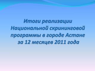 Итоги реализации  Национальной  скрининговой  программы в городе Астане  за  12  месяцев 2011 года