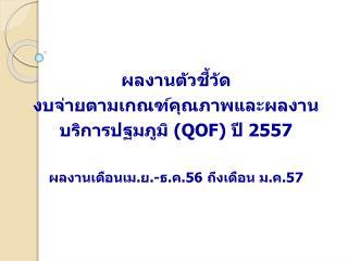ผลงานตัวชี้วัด งบ จ่ายตามเกณฑ์คุณภาพและผลงานบริการปฐมภูมิ ( QOF ) ปี  2557
