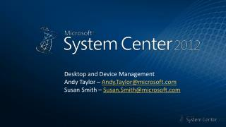 Desktop and Device Management Andy Taylor –  Andy.Taylor@microsoft