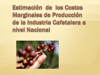 Estimación  de  los Costos Marginales de Producción de la Industria Cafetalera a nivel Nacional